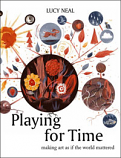 Playing for Time: making art as if the world mattered, by Lucy Neal